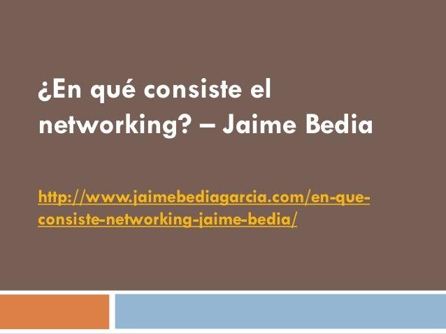 ¿En qué consiste elnetworking? – Jaime Bediahttp://www.jaimebediagarcia.com/en-que-consiste-networking-jaime-bedia/