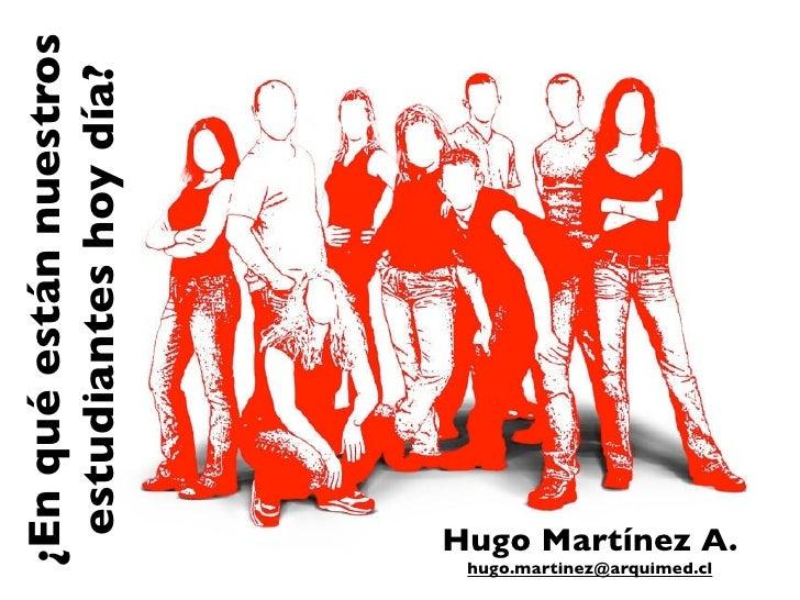 ¿En qué están nuestros               estudiantes hoy día?hugo.martinez@arquimed.cl                        Hugo Martínez A.