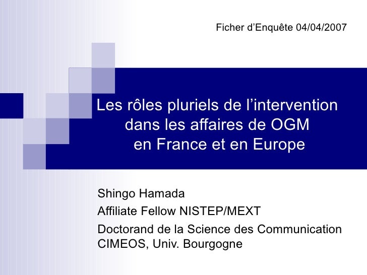 Les rôles pluriels de l'intervention  dans les affaires de OGM  en France et en Europe Shingo Hamada  Affiliate Fellow NIS...