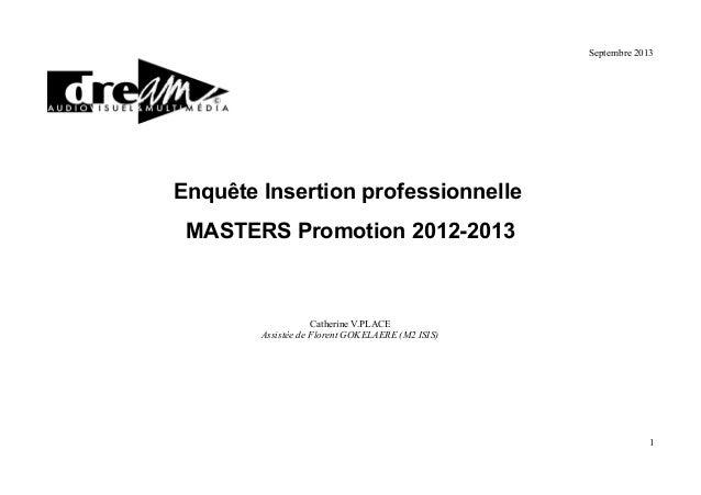 Septembre 2013  Enquête Insertion professionnelle MASTERS Promotion 2012-2013  Catherine V.PLACE Assistée de Florent GOKEL...