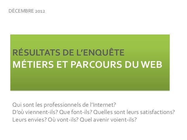 DÉCEMBRE 2012 RÉSULTATS DE L'ENQUÊTE MÉTIERS ET PARCOURS DU WEB Qui sont les professionnels de l'Internet? D'où viennent-i...