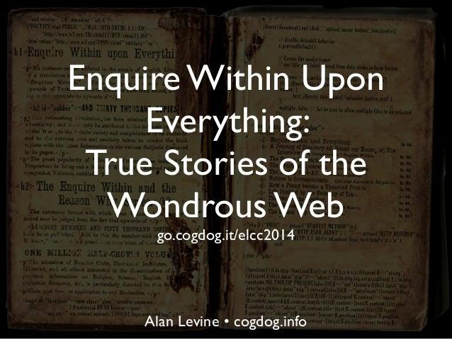 Enquire Within Upon Everything: True Stories of the Wondrous Web go.cogdog.it/elcc2014 Alan Levine • cogdog.info