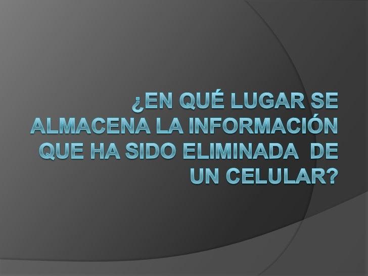 ¿En qué lugar se almacena la información  que ha sido eliminada  de un celular?<br />