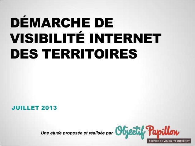 DÉMARCHE DE VISIBILITÉ INTERNET DES TERRITOIRES JUILLET 2013 Une étude proposée et réalisée par