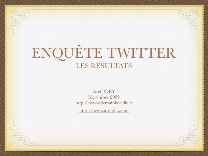 ENQUÊTE TWITTER     LES RÉSULTATS               Aref JDEY           Novembre 2009     http://www.demainlaveille.fr      ht...