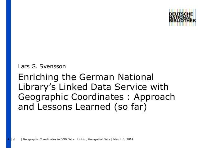 Lars G. Svensson  Enriching the German National Library's Linked Data Service with Geographic Coordinates : Approach and L...