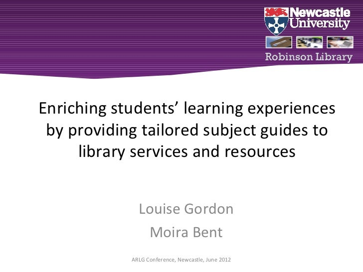 "Louise gordon & Moira Bent ""Enriching students' learning experiences by providing tailored subject guides to library services and resources"""