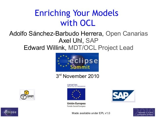Made available under EPL v1.0 Enriching Your Models with OCL Adolfo Sánchez-Barbudo Herrera, Open Canarias Axel Uhl, SAP E...