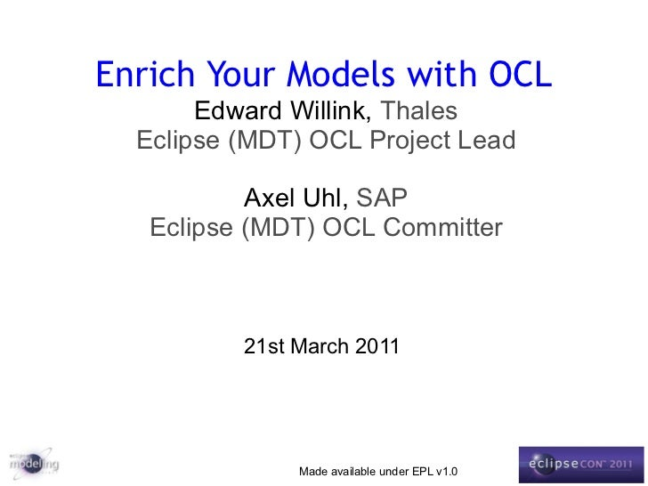Enrich Your Models with OCL Edward Willink,  Thales Eclipse (MDT) OCL Project Lead Axel Uhl,  SAP Eclipse (MDT) OCL Commit...