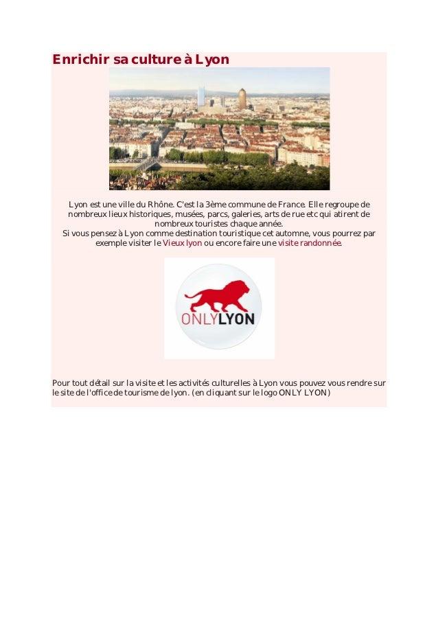 Enrichir sa culture à Lyon    Lyon est une ville du Rhône. Cest la 3ème commune de France. Elle regroupe de   nombreux lie...