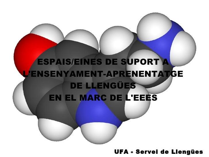 ESPAIS/EINES DE SUPORT A  L'ENSENYAMENT-APRENENTATGE  DE LLENGÜES  EN EL MARC DE L'EEES   UFA - Servei de Llengües