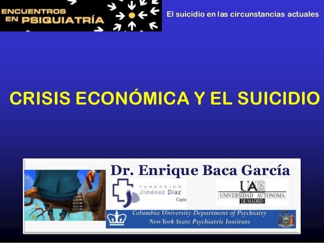 Dr. Enrique Baca GarcíaCRISIS ECONÓMICA Y EL SUICIDIOEl suicidio en las circunstancias actuales