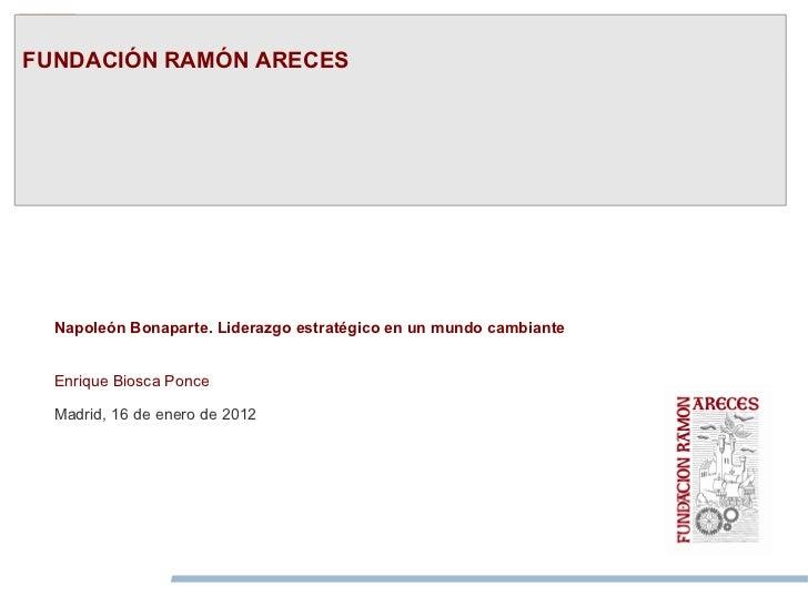 FUNDACIÓN RAMÓN ARECES  Napoleón Bonaparte. Liderazgo estratégico en un mundo cambiante  Enrique Biosca Ponce  Madrid, 16 ...