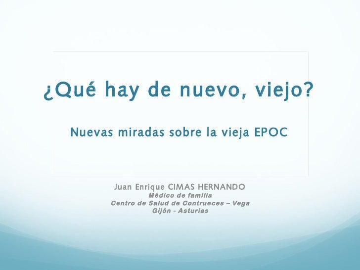 ¿Qué hay de nuevo, viejo?  Nuevas miradas sobre la vieja EPOC         Juan Enrique CIM AS HERNANDO                  Médico...