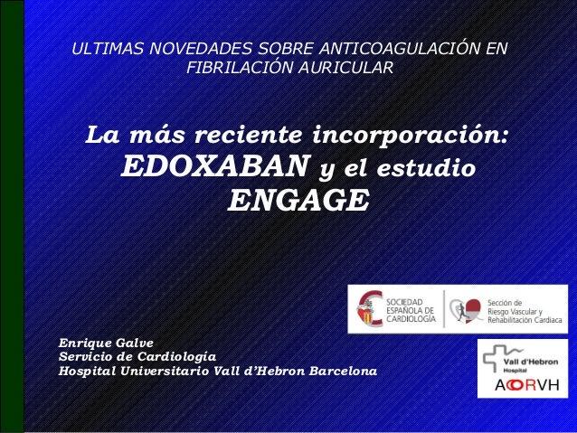 La más reciente incorporación: EDOXABAN y el estudio ENGAGE ULTIMAS NOVEDADES SOBRE ANTICOAGULACIÓN EN FIBRILACIÓN AURICUL...