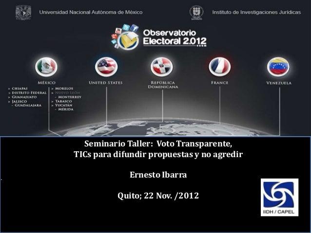 Seminario Taller: Voto Transparente,TICs para difundir propuestas y no agredir             Ernesto Ibarra          Quito; ...