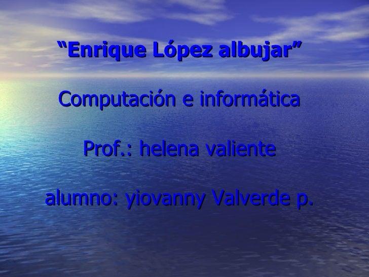 """"""" Enrique López albujar"""" Computación e informática Prof.: helena valiente alumno: yiovanny Valverde p."""