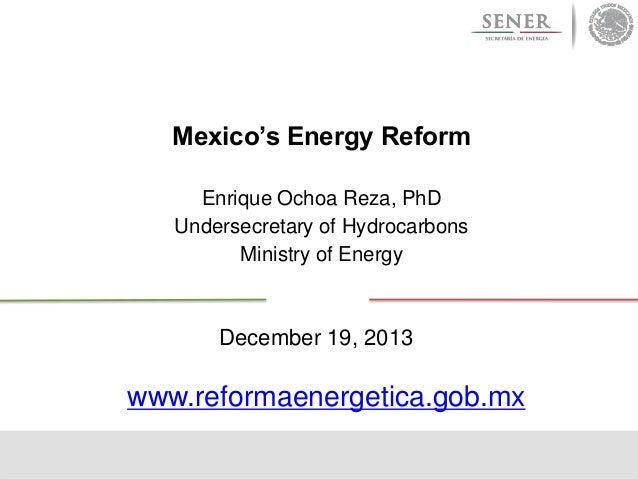 Mexico's Energy Reform Enrique Ochoa Reza, PhD Undersecretary of Hydrocarbons Ministry of Energy  December 19, 2013  www.r...