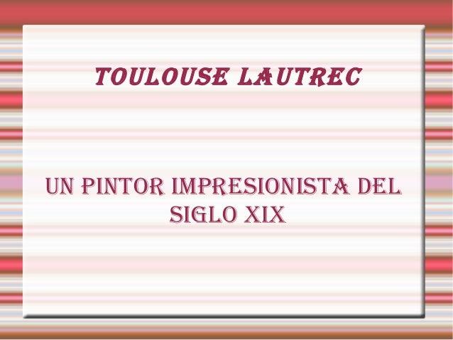 Toulouse lauTrec uN PINTor IMPresIoNIsTa Del sIGlo XIX