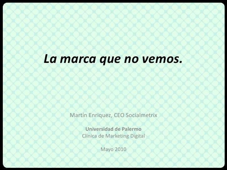 La marcaque no vemos.<br />Martín Enriquez, CEO Socialmetrix<br />Universidad de Palermo<br />Clínica de Marketing Digital...