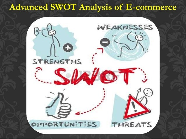 advanced swot analysis of e commerce Swot analysis to help you better understand ebay's critical strengths, weaknesses, opportunities and the threats that can affect the e-commerce brand.