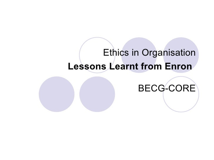 Ethics in Organisation Lessons Learnt from Enron   BECG-CORE