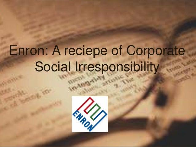 Enron: A reciepe of Corporate Social Irresponsibility