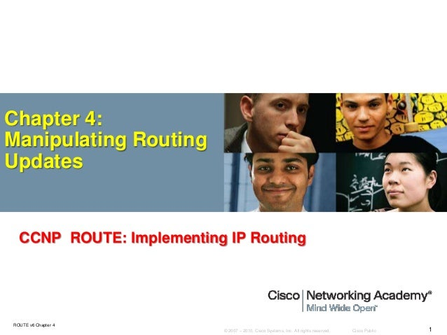 © 2007 – 2010, Cisco Systems, Inc. All rights reserved. Cisco Public ROUTE v6 Chapter 4 1 Chapter 4: Manipulating Routing ...