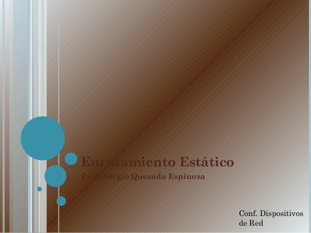 Enrutamiento Estático Prof.:Sergio Quesada Espinoza Conf. Dispositivos de Red