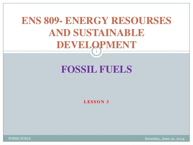 L E S S O N 3 Saturday, June 21, 2014FOSSIL FUELS 1 ENS 809- ENERGY RESOURSES AND SUSTAINABLE DEVELOPMENT FOSSIL FUELS