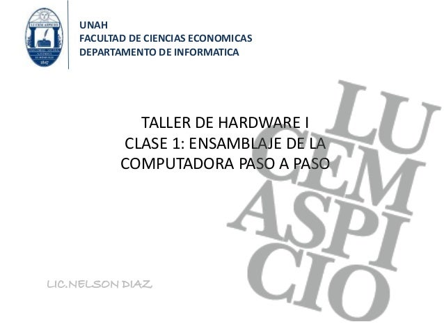 TALLER DE HARDWARE I CLASE 1: ENSAMBLAJE DE LA COMPUTADORA PASO A PASO LIC.NELSON DIAZ UNAH FACULTAD DE CIENCIAS ECONOMICA...