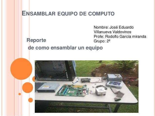 ENSAMBLAR EQUIPO DE COMPUTO Reporte de como ensamblar un equipo Nombre: José Eduardo Villanueva Valdovinos Profe: Rodolfo ...