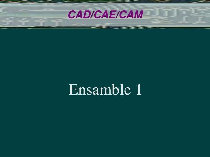 CAD/CAE/CAM<br />Ensamble 1<br />