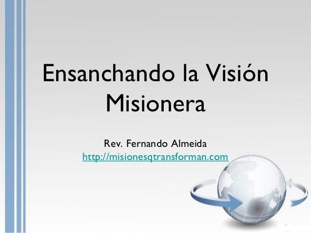 Ensanchando la Visión     Misionera        Rev. Fernando Almeida   http://misionesqtransforman.com