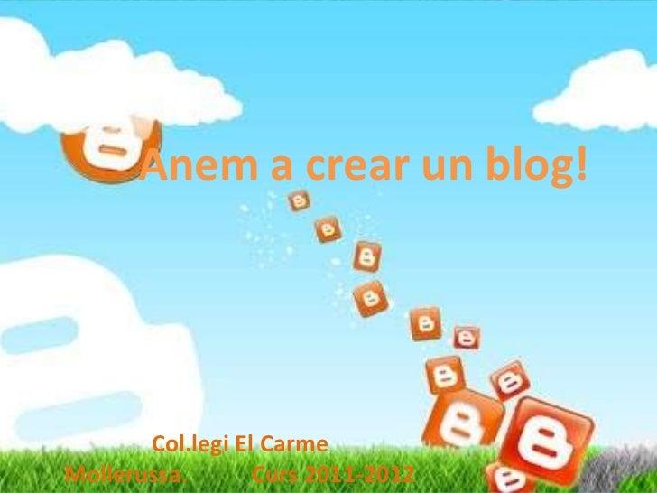Anem a crear un blog!       Col.legi El CarmeMollerussa.       Curs 2011-2012