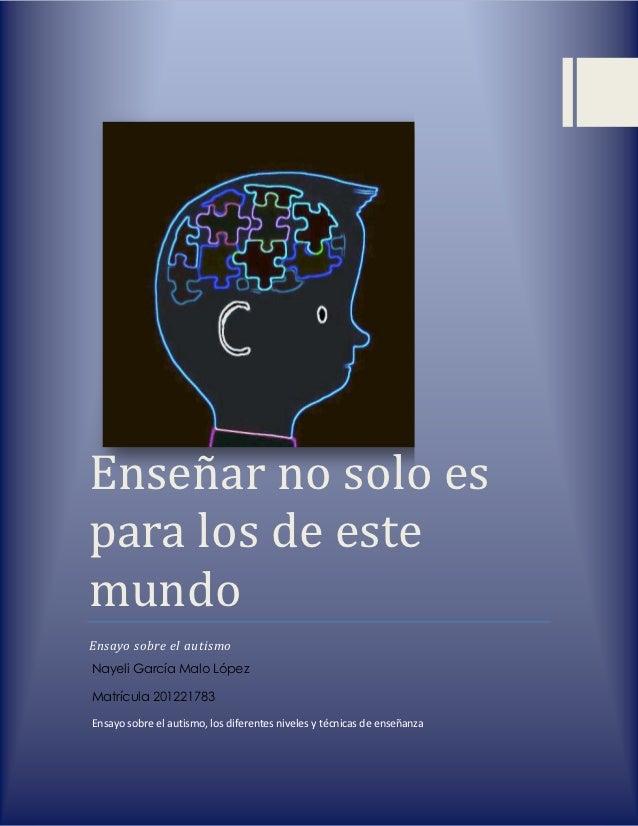 Enseñar no solo espara los de estemundoEnsayo sobre el autismoNayeli García Malo LópezMatrícula 201221783Ensayo sobre el a...