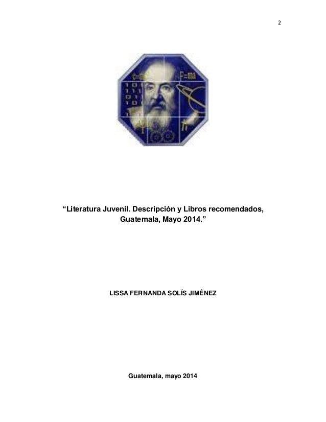 """2 """"Literatura Juvenil. Descripción y Libros recomendados, Guatemala, Mayo 2014."""" LISSA FERNANDA SOLÍS JIMÉNEZ Guatemala, m..."""