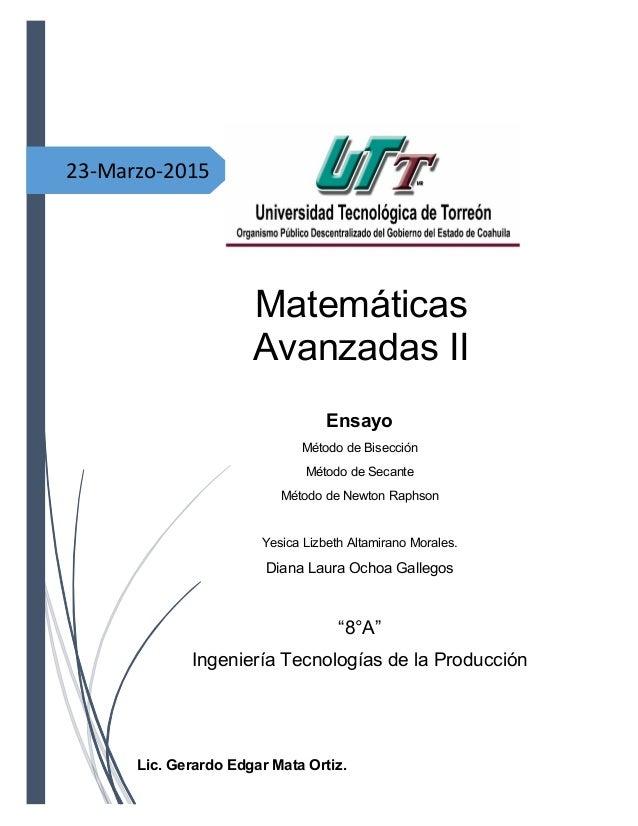 23-Marzo-2015 Matemáticas Avanzadas II Lic. Gerardo Edgar Mata Ortiz. Ensayo Método de Bisección Método de Secante Método ...
