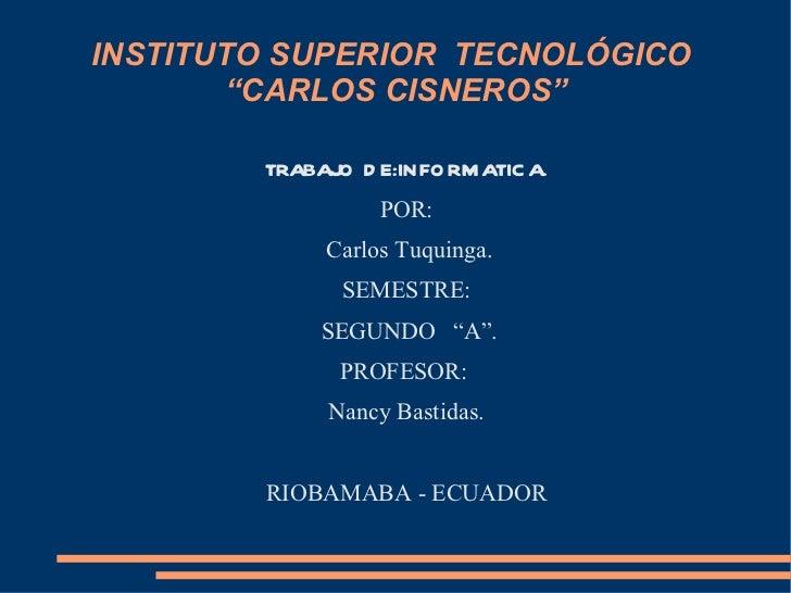"""INSTITUTO SUPERIOR  TECNOLÓGICO  """"CARLOS CISNEROS"""" TRABAJO DE:INFORMATICA. POR: Carlos Tuquinga. SEMESTRE: SEGUNDO  """"A"""". P..."""