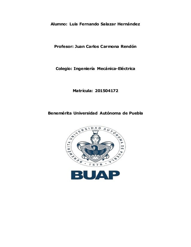 Alumno: Luis Fernando Salazar Hernández Profesor: Juan Carlos Carmona Rendón Colegio: Ingeniería Mecánica-Eléctrica Matríc...