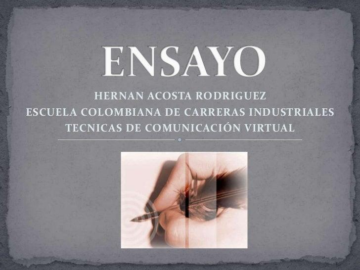 ENSAYO<br />HERNAN ACOSTA RODRIGUEZ<br />ESCUELA COLOMBIANA DE CARRERAS INDUSTRIALES<br />TECNICAS DE COMUNICACIÓN VIRTUAL...