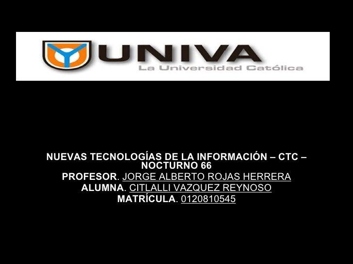 NUEVAS TECNOLOGÍAS DE LA INFORMACIÓN – CTC – NOCTURNO 66 PROFESOR .  JORGE ALBERTO ROJAS HERRERA ALUMNA .  CITLALLI VAZQUE...