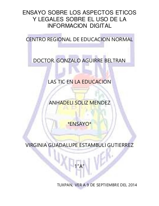 ENSAYO SOBRE LOS ASPECTOS ETICOS Y LEGALES SOBRE EL USO DE LA INFORMACION DIGITAL CENTRO REGIONAL DE EDUCACION NORMAL DOCT...