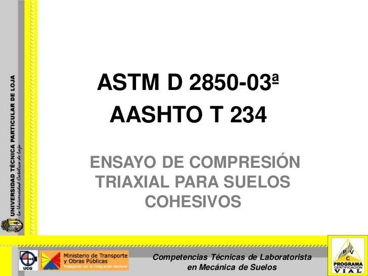ASTM D 2850-03ª  AASHTO T 234  ENSAYO DE COMPRESIÓN  TRIAXIAL PARA SUELOS       COHESIVOS         Competencias Técnicas de...