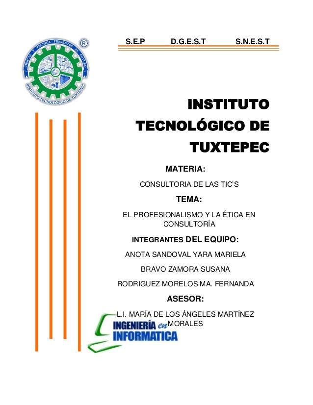 INSTITUTO TECNOLÓGICO DE TUXTEPEC MATERIA: CONSULTORIA DE LAS TIC'S TEMA: EL PROFESIONALISMO Y LA ÉTICA EN CONSULTORÍA INT...