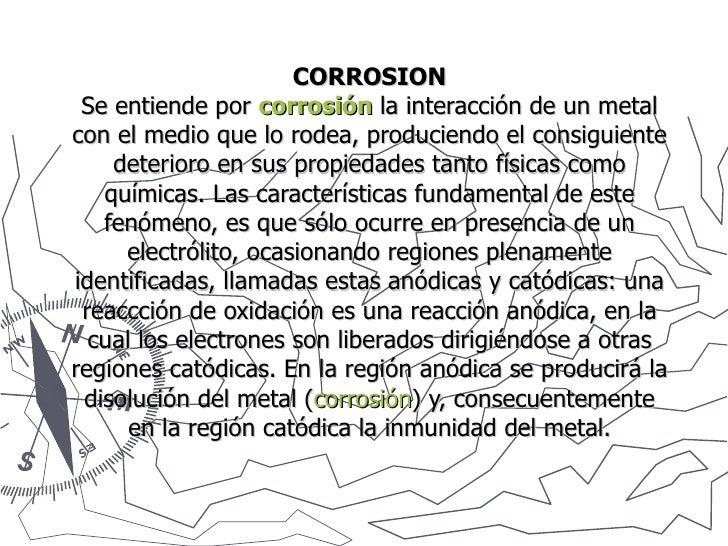 CORROSION Se entiende por  corrosión  la interacción de un metal con el medio que lo rodea, produciendo el consiguiente de...