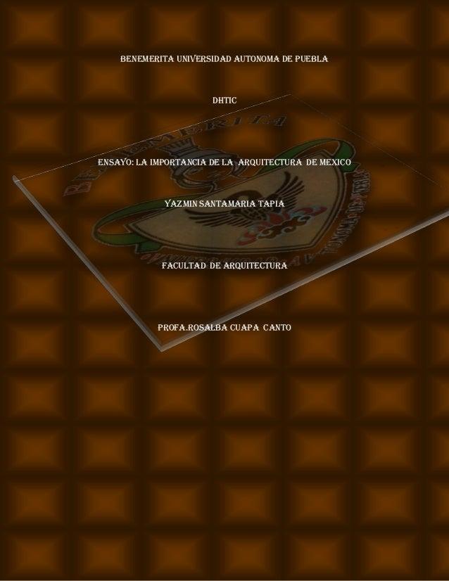 BENEMERITA UNIVERSIDAD AUTONOMA DE PUEBLA  DHTIC  ENSAYO: LA IMPORTANCIA DE LA ARQUITECTURA DE MEXICO  YAZMIN SANTAMARIA T...