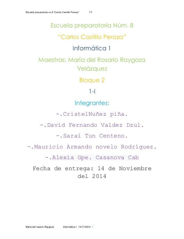 """Escuela preparatoria no.8 """"Carlos Castillo Peraza"""" 1ºI María del rosario Raygoza Informática I 14/11/2014 1 Escuela prepar..."""