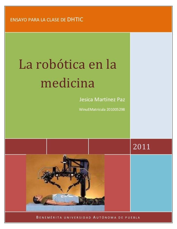 ENSAYO PARA LA CLASE DE DHTIC   La robótica en la       medicina                             Jesica Martínez Paz          ...