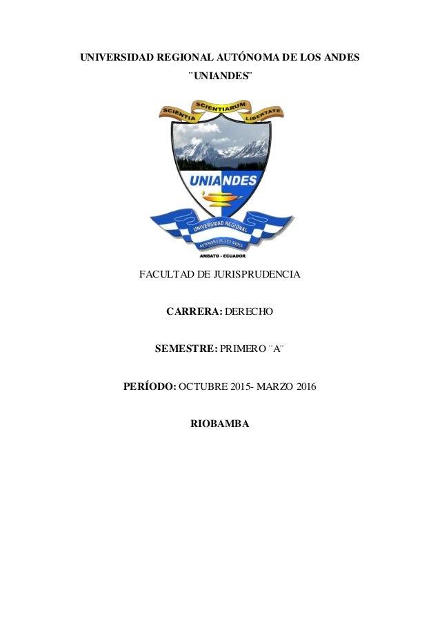 UNIVERSIDAD REGIONAL AUTÓNOMA DE LOS ANDES ¨UNIANDES¨ FACULTAD DE JURISPRUDENCIA CARRERA: DERECHO SEMESTRE: PRIMERO ¨A¨ PE...